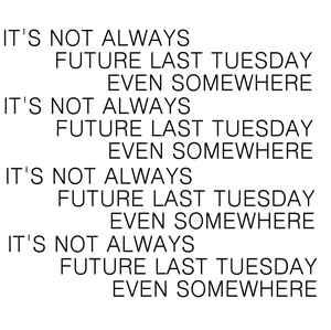 It's Always Last Tuesday Somewhere - Not Future Even