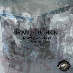 Ivan Louchkin - Play! Play! Play! / Scope