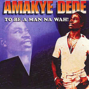 Amakye Dede And His Apollo Kings - To Be A Man Na Wah!