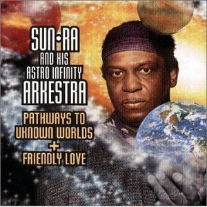 Sun Ra Arkestra, The - Pathways To Unknown Worlds + Friendly Love