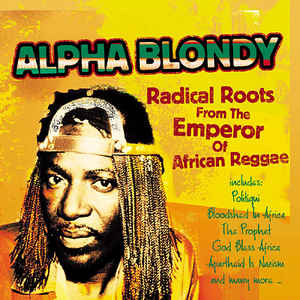Alpha Blondy - Radical Roots From The Emperor Of African Reggae: Alpha Blondy